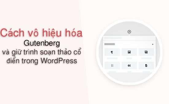Vô hiệu hóa Gutenberg và giữ trình soạn thảo cổ điển trong WordPress