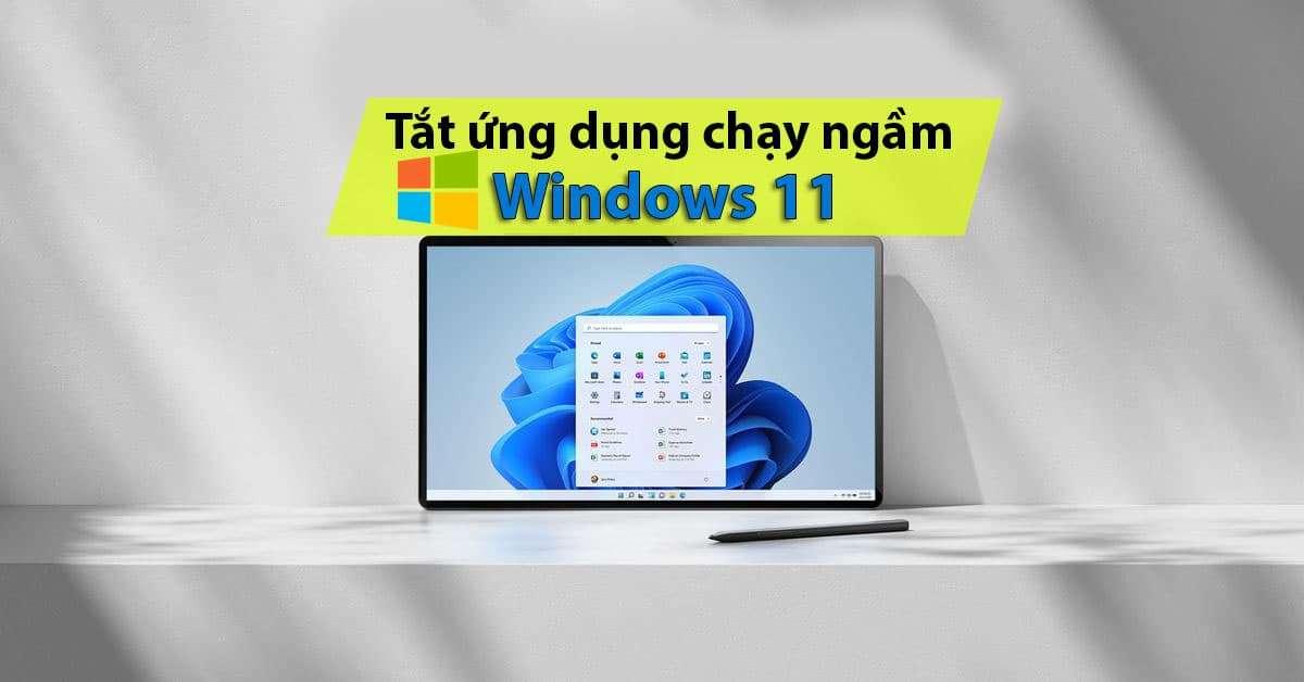 Hướng dẫn tắt ứng dụng chạy ngầm trên Windows 11